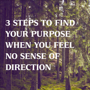 3 Steps to Find Your Purpose When You Feel No Sense of Direction
