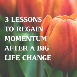 3 Lessons to Regain Momentum After a Big Life Change