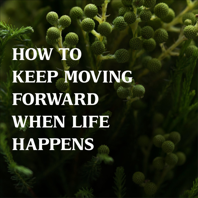 How to Keep Moving Forward when Life Happens